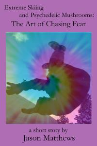 Extreme Skiing and Psychedelic Mushroons: The Art of Chasing Fear by Jason Matthews