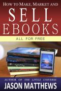 How to Make, Market and Sell Ebooks All for Free by Jason Matthews